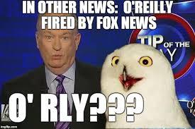 Bill O Reilly Meme Generator - bill o rly fired from fox news trololololol imgflip