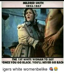 Once You Go Black Meme - mildred smith 1823 1867 the 1st white woman to say once you go