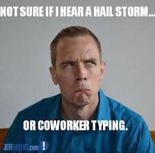 Typing Meme - not sure if i hear a hail storm or a coworker typing work humor