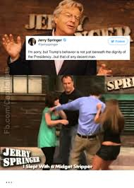 Jerry Springer Memes - jerry springer follow i m sorry but trump s behavior is not just