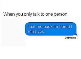 When I M Bored Meme - when you only talk to one person text me back im bored l miss you