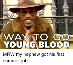 Way To Go Meme - way to go youngblood mrw my nephew got his first summer job mrw