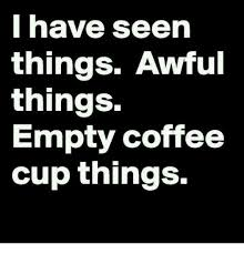 Coffee Meme Images - i have seen things awful things empty coffee cup things meme on me me