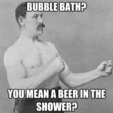 Bubble Bath Meme - bubble bath you mean a beer in the shower overly manly man