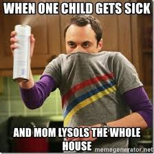 Sick Child Meme - when one child gets sick and mom lysols the whole house sheldon