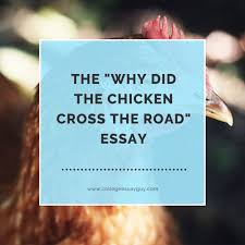 sample essay college the sample college essay the why did the chicken cross the road essay
