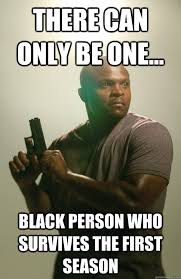 There Can Only Be One Meme - there can only be one black person who survives the first season