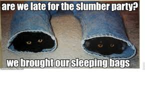 Slumber Party Meme - are we late for the slumber party we brought our sleeping bags