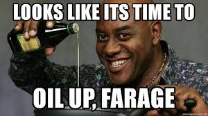 Ainsley Harriott Meme - looks like its time to oil up farage ainsley harriott oil meme