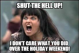 I Work Weekends Meme - new blog post 5 27 14 the agony of work after a long holiday