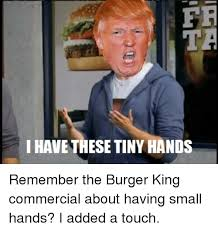 fr i have these tiny hands remember the burger king commercial about