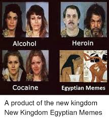 Egyptian Memes - alcohol cocaine heroin egyptian memes a product of the new kingdom