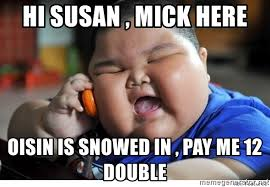 hi susan mick here oisin is snowed in pay me 12 double fat