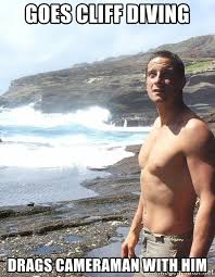 Bear Grylls Meme Generator - goes cliff diving drags cameraman with him bear grylls meme
