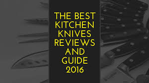 best kitchen knives review the best kitchen knives reviews and guide 2017