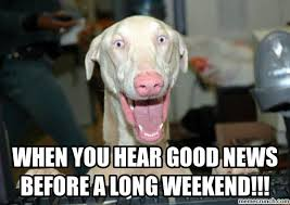 Good News Meme - you hear good news before a long weekend