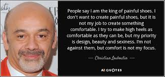 Are Christian Louboutins Comfortable Christian Louboutin Quote People Say I Am The King Of Painful