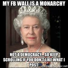 Queen Meme Generator - my fb wall is a monarchy not a democracy so keep scrolling if you