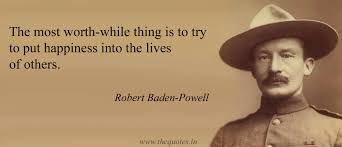 Robert Baden Powell The Most Worth While Thing Is To Try To Put Happiness Into The
