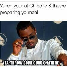 Chipotle Memes - when your at chipotle theyre preparing yo meal yea throw some