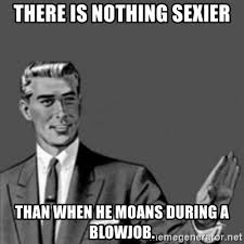 Blowjob Meme - there is nothing sexier than when he moans during a blowjob