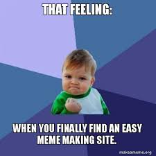 Meme Making Site - that feeling when you finally find an easy meme making site
