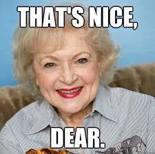 Betty White Meme - that s nice dear betty white quickmeme