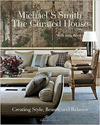 michael s smith the curated house creating style beauty and balance michael s