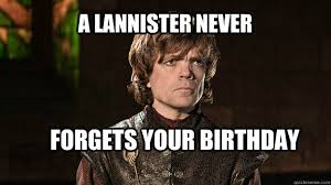Tyrion Meme - a lannister never forgets your birthday tyrion lannister quickmeme