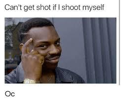 Shoot Myself Meme - can t get shot if i shoot myself oc meme on me me