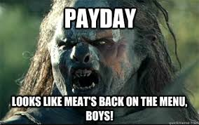 Payday Meme - payday looks like meat s back on the menu boys uruk hai