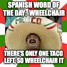 Spanish Word Of The Day Meme - spanish word of the day wheelchair theres only one taco left so