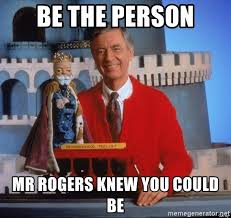 Mr Rogers Meme - be the person mr rogers knew you could be rogers meme generator
