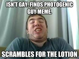 Horney Meme - isn t gay finds photogenic guy meme scrambles for the lotion