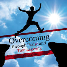 overcoming through praise and thanksgiving greg violi