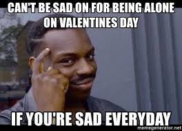 Alone On Valentines Day Meme - can t be sad on for being alone on valentines day if you re sad