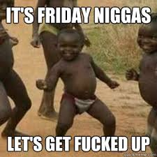 Lets Get Fucked Up Meme - it s friday niggas let s get fucked up its friday niggas quickmeme