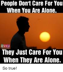 Don T Care Meme - people don t care for you when you are alone rvc j they just care
