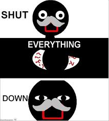 Shut Down Everything Meme - a twist to the meme shut down everyting know your meme