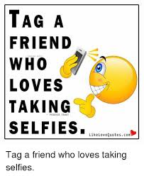 Meme Love Quotes - tag a friend who loves taking selfies like love quotescom tag a