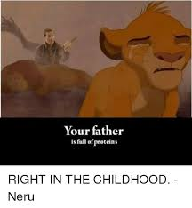 Right In The Childhood Meme - your father is full of proteins right in the childhood neru meme