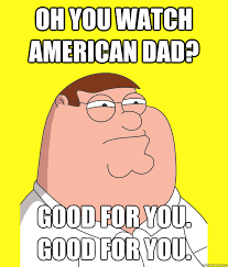 American Dad Meme - oh you watch american dad good for you good for you peter