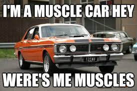 Muscle Car Memes - i m a muscle car hey were s me muscles muscle car hey quickmeme