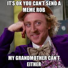 Grandmother Meme - it s ok you can t send a meme rob my grandmother can t either
