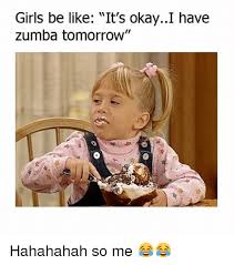 Funny Zumba Memes - girls be like it s okayi have zumba tomorrow hahahahah so me