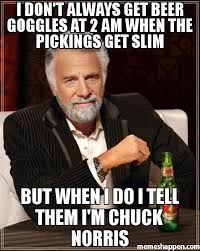 Beer Goggles Meme - i don t always get beer goggles at 2 am when the pickings get slim