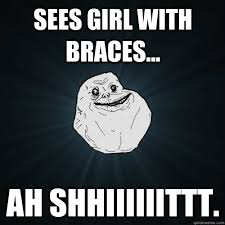 Braces Meme Girl - sees girl with braces ah shhiiiiiittt forever alone quickmeme