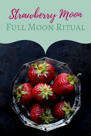 strawberry full moon ritual u2013 the witch of lupine hollow