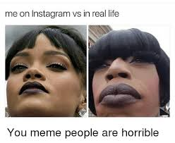 Meme Faces In Real Life - me on instagram vs in real life you meme people are horrible