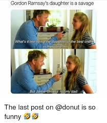 Chef Gordon Ramsay Memes - gordon ramsay s daughter is a savage what s it like being the
